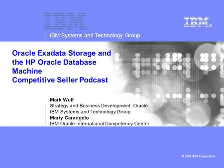 IBM Systems and Technology Group © 2008 IBM Corporation Oracle Exadata Storage and the HP Oracle Database Machine Competitive Seller Podcast Mark Wulf.
