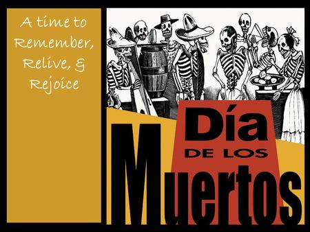 A time to Remember, Relive, & Rejoice. La historia Día de los muertos - celebrated since before the Spanish explorers came to Latin America. Aztecs –