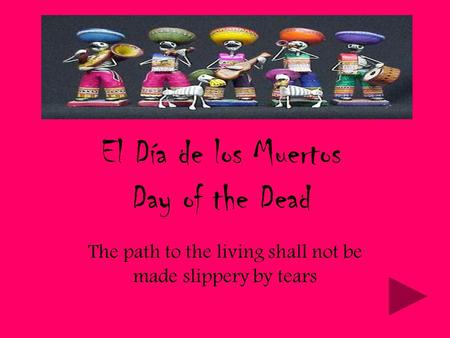 El Día de los Muertos Day of the Dead The path to the living shall not be made slippery by tears.