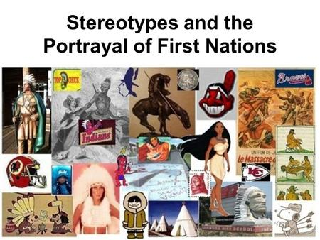"Stereotypes and the Portrayal of First Nations. Think back to when you were a kid…did you ever play the game ""Cowboys and Indians""? Who were the ""good."