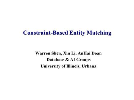 Warren Shen, Xin Li, AnHai Doan Database & AI Groups University of Illinois, Urbana Constraint-Based Entity Matching.