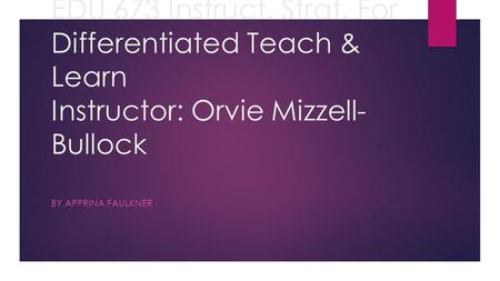 EDU 673 Instruct. Strat. For Differentiated Teach & Learn Instructor: Orvie Mizzell- Bullock BY APPRINA FAULKNER.