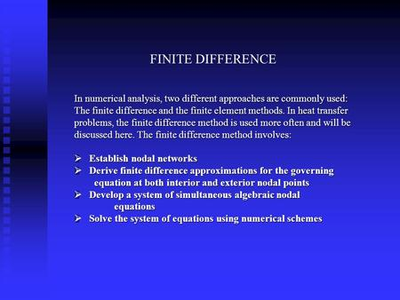 FINITE DIFFERENCE In numerical analysis, two different approaches are commonly used: The finite difference and the finite element methods. In heat transfer.