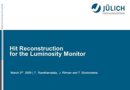 Mitglied der Helmholtz-Gemeinschaft Hit Reconstruction for the Luminosity Monitor March 3 rd 2009 | T. Randriamalala, J. Ritman and T. Stockmanns.