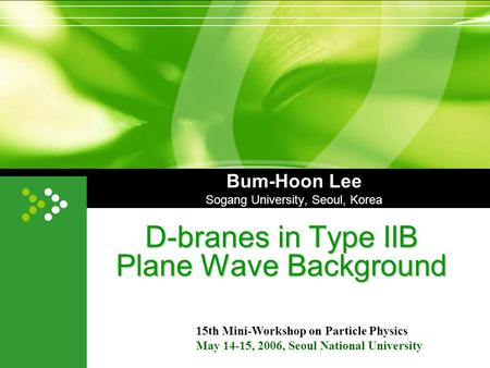 Bum-Hoon Lee Sogang University, Seoul, Korea D-branes in Type IIB Plane Wave Background 15th Mini-Workshop on Particle Physics May 14-15, 2006, Seoul National.