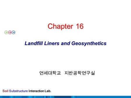 Soil Substructure Interaction Lab. Chapter 16 Landfill Liners and Geosynthetics Chapter 16 Landfill Liners and Geosynthetics 연세대학교 지반공학연구실.