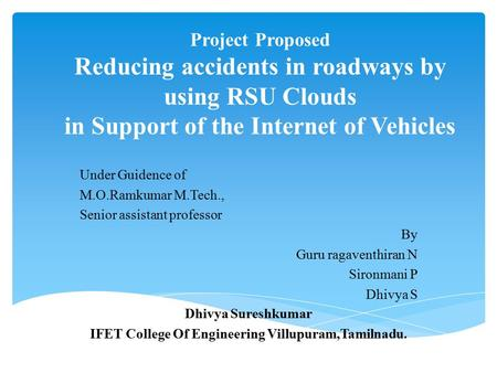 Project Proposed Reducing accidents in roadways by using RSU Clouds in Support of the Internet of Vehicles Under Guidence of M.O.Ramkumar M.Tech., Senior.