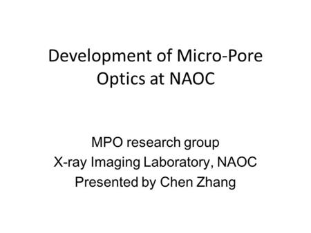 Development of Micro-Pore Optics at NAOC MPO research group X-ray Imaging Laboratory, NAOC Presented by Chen Zhang.