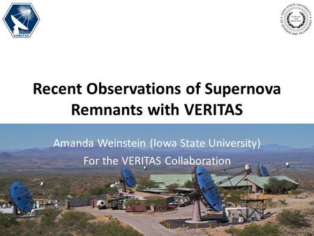 Recent Observations of Supernova Remnants with VERITAS Amanda Weinstein (Iowa State University) For the VERITAS Collaboration.