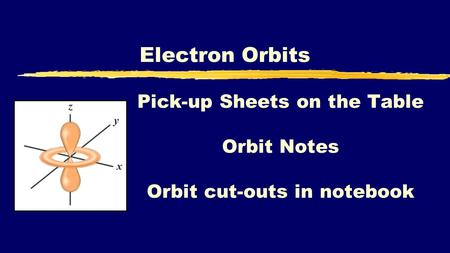 Electron Orbits Pick-up Sheets on the Table Orbit Notes Orbit cut-outs in notebook.