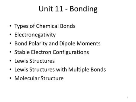 Unit 11 - Bonding Types of Chemical Bonds Electronegativity Bond Polarity and Dipole Moments Stable Electron Configurations Lewis Structures Lewis Structures.