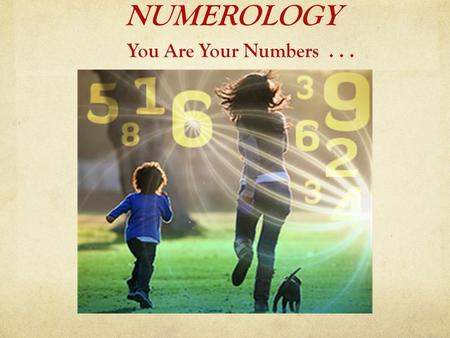 NUMEROLOGY You Are Your Numbers.... What is Numerology?  Numerology is the study of the symbolism of Numbers.  It has been with us many thousands of.