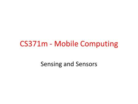 CS371m - Mobile Computing Sensing and Sensors. Sensors I should have paid more attention in Physics 41 Most devices have built in sensors to measure.