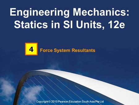 Force System Resultants 4 Engineering Mechanics: Statics in SI Units, 12e Copyright © 2010 Pearson Education South Asia Pte Ltd.