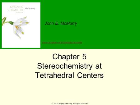 © 2016 Cengage Learning. All Rights Reserved. John E. McMurry www.cengage.com/chemistry/mcmurry Chapter 5 Stereochemistry at Tetrahedral Centers.