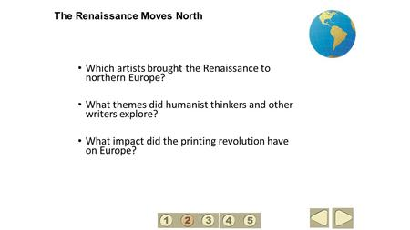 The Renaissance Moves North Which artists brought the Renaissance to northern Europe? What themes did humanist thinkers and other writers explore? What.