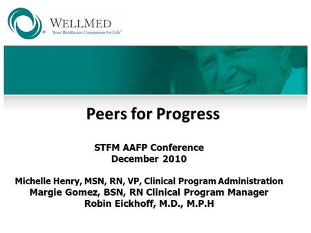 Peers for Progress STFM AAFP Conference December 2010 Michelle Henry, MSN, RN, VP, Clinical Program Administration Margie Gomez, BSN, RN Clinical Program.