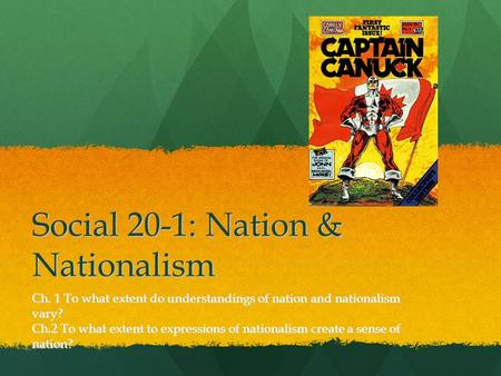 Social 20-1: Nation & Nationalism Ch. 1 To what extent do understandings of nation and nationalism vary? Ch.2 To what extent to expressions of nationalism.