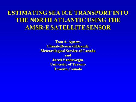 ESTIMATING SEA ICE TRANSPORT INTO THE NORTH ATLANTIC USING THE AMSR-E SATELLITE SENSOR Tom A. Agnew, Climate Research Branch, Meteorological Service of.
