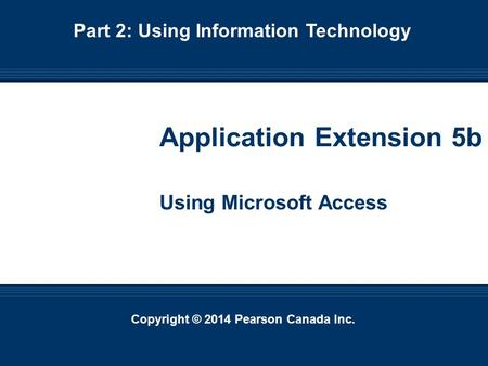 Copyright © 2014 Pearson Canada Inc. Ext. 5b-1 Copyright © 2014 Pearson Canada Inc. Application Extension 5b Using Microsoft Access Part 2: Using Information.