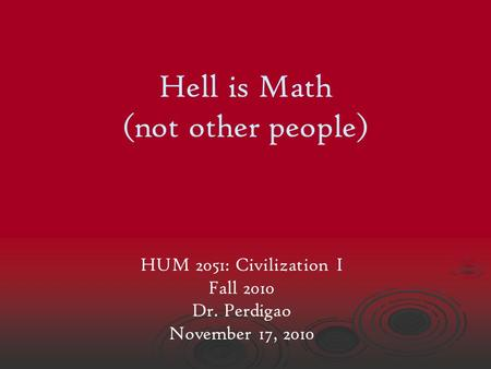 Hell is Math (not other people) HUM 2051: Civilization I Fall 2010 Dr. Perdigao November 17, 2010.