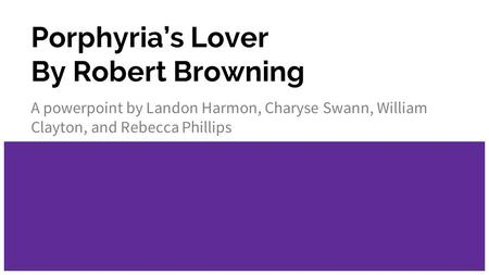 Porphyria's Lover By Robert Browning A powerpoint by Landon Harmon, Charyse Swann, William Clayton, and Rebecca Phillips.