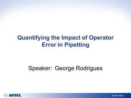 © 2009 ARTEL Quantifying the Impact of Operator Error in Pipetting Speaker: George Rodrigues.