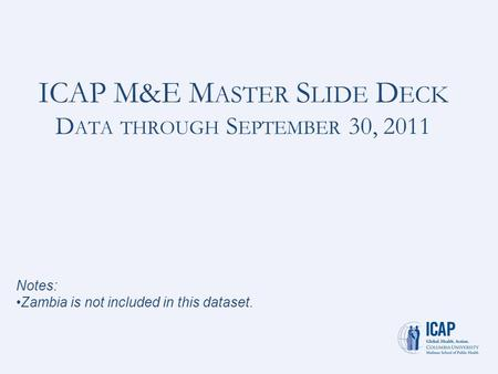 ICAP M&E M ASTER S LIDE D ECK D ATA THROUGH S EPTEMBER 30, 2011 Notes: Zambia is not included in this dataset.
