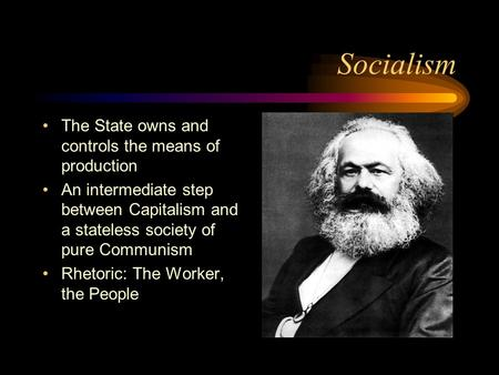 Socialism The State owns and controls the means of production An intermediate step between Capitalism and a stateless society of pure Communism Rhetoric: