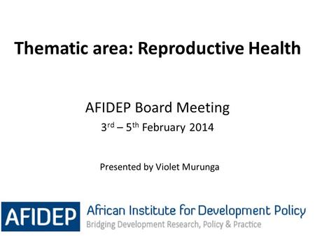 Thematic area: Reproductive Health 1 AFIDEP Board Meeting 3 rd – 5 th February 2014 Presented by Violet Murunga.