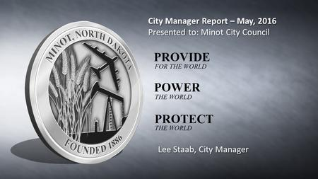 City Manager Report – May, 2016 Presented to: Minot City Council City Manager Report – May, 2016 Presented to: Minot City Council Lee Staab, City Manager.