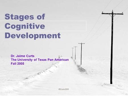 JBCurts/2005 Stages of Cognitive Development Dr. Jaime Curts The University of Texas Pan American Fall 2005.