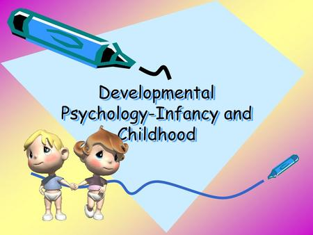 Developmental Psychology-Infancy and Childhood. Developmental Psychology The study of YOU from womb to tomb! A branch of psychology that studies physical,