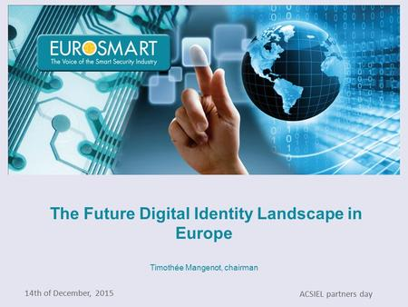 The Future Digital Identity Landscape in Europe Timothée Mangenot, chairman 14th of December, 2015 ACSIEL partners day.
