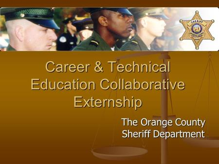 Career & Technical Education Collaborative Externship The Orange County Sheriff Department.
