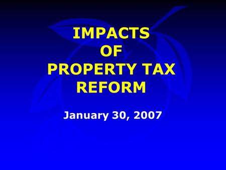IMPACTS OF PROPERTY TAX REFORM January 30, 2007. Introduction Randy Singh, Office of Management & Budget –Opening Remarks Bill Donegan, Orange County.