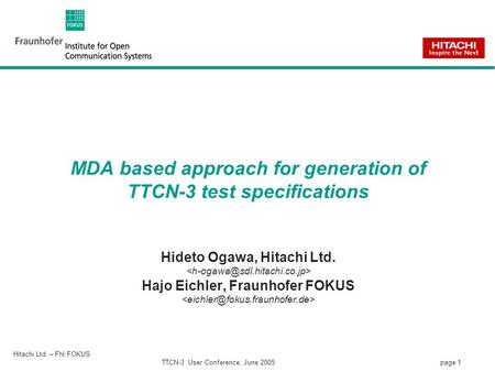Page 1 Hitachi Ltd. – FhI FOKUS TTCN-3 User Conference, June 2005 MDA based approach for generation of TTCN-3 test specifications Hideto Ogawa, Hitachi.