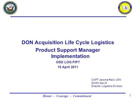 Honor - Courage - Commitment 1 DON Acquisition Life Cycle Logistics Product Support Manager Implementation OSD LOG FIPT 15 April 2011 CAPT Jerome Reid,