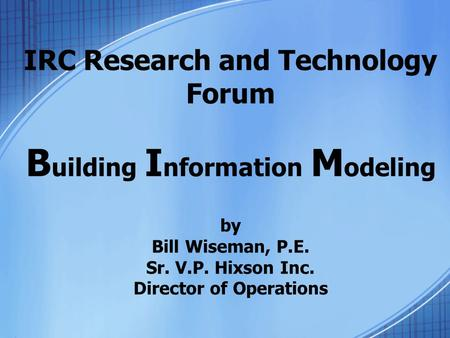 IRC Research and Technology Forum B uilding I nformation M odeling by Bill Wiseman, P.E. Sr. V.P. Hixson Inc. Director of Operations.