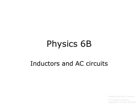 Physics 6B Inductors and AC circuits Prepared by Vince Zaccone For Campus Learning Assistance Services at UCSB.