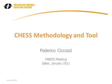 CHESS Methodology and Tool Federico Ciccozzi MBEES Meeting Sälen, January 2011 January 2011.