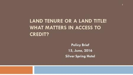 LAND TENURE OR A LAND TITLE! WHAT MATTERS IN ACCESS TO CREDIT? Policy Brief 15, June, 2016 Silver Spring Hotel 1.