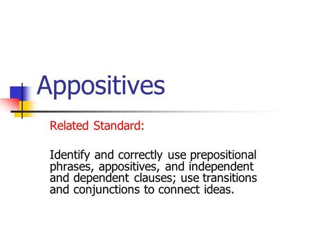 Appositives Related Standard: Identify and correctly use prepositional phrases, appositives, and independent and dependent clauses; use transitions and.