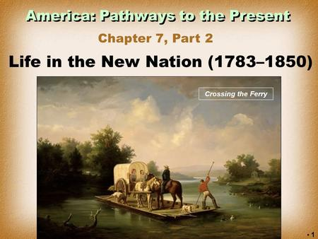 1 America: Pathways to the Present Chapter 7, Part 2 Life in the New Nation (1783–1850) Crossing the Ferry.
