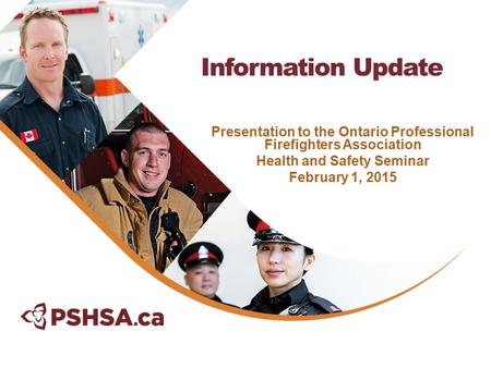 Presentation to the Ontario Professional Firefighters Association Health and Safety Seminar February 1, 2015 Information Update.