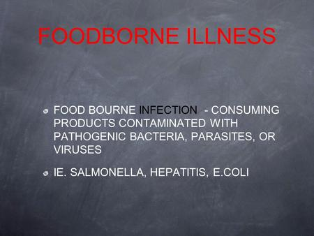 FOODBORNE ILLNESS FOOD BOURNE INFECTION - CONSUMING PRODUCTS CONTAMINATED WITH PATHOGENIC BACTERIA, PARASITES, OR VIRUSES IE. SALMONELLA, HEPATITIS, E.COLI.