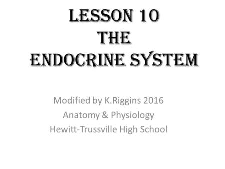 Lesson 10 the ENDOCRINE SYSTEM Modified by K.Riggins 2016 Anatomy & Physiology Hewitt-Trussville High School.