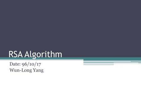 RSA Algorithm Date: 96/10/17 Wun-Long Yang. Outline Introduction to RSA algorithm RSA efficient implementation & profiling.
