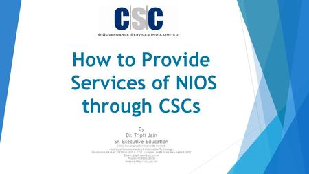 How to Provide Services of NIOS through CSCs By Dr. Tripti Jain Sr. Executive Education CSC e-Governance Services India Limited, Ministry of Communications.