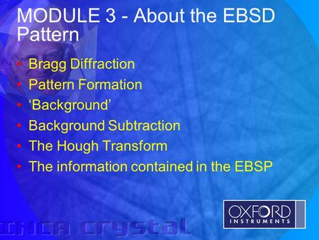 © Oxford Instruments Analytical Limited 2001 MODULE 3 - About the EBSD Pattern Bragg Diffraction Pattern Formation 'Background' Background Subtraction.